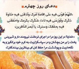 دعاى روز چهارم ماه مبارک رمضان : اللَّهُمَّ قَوِّنِي فِيهِ عَلَى إِقَامَةِ أَمْرِكَ وَ أَذِقْنِي فِيهِ حَلاَوَةَ ذِكْرِكَوَ أَوْزِعْنِي فِيهِ لِأَدَاءِ شُكْرِكَ بِكَرَمِكَ وَ احْفَظْنِي فِيهِ بِحِفْظِكَ وَ سِتْرِكَ يَا أَبْصَرَ النَّاظِرِينَ  خدايا مرا در اين روز براى اقامه و انجام فرمانت قوت بخش و حلاوت و شيرينى ذكرت را به من بچشان و براى اداى شكر خود به كرمت مهيا ساز و در اين روز به حفظ و پرده پوشى مرا از گناه محفوظ دار اى بصيرترين بينايان عالم.
